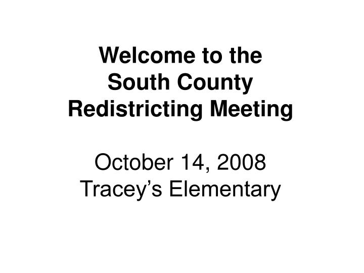 Welcome to the south county redistricting meeting october 14 2008 tracey s elementary