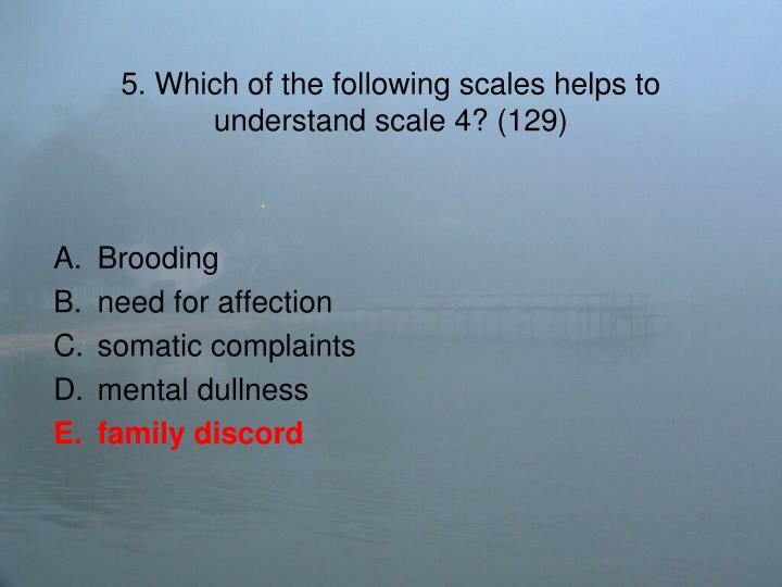 5. Which of the following scales helps to understand scale 4? (129)