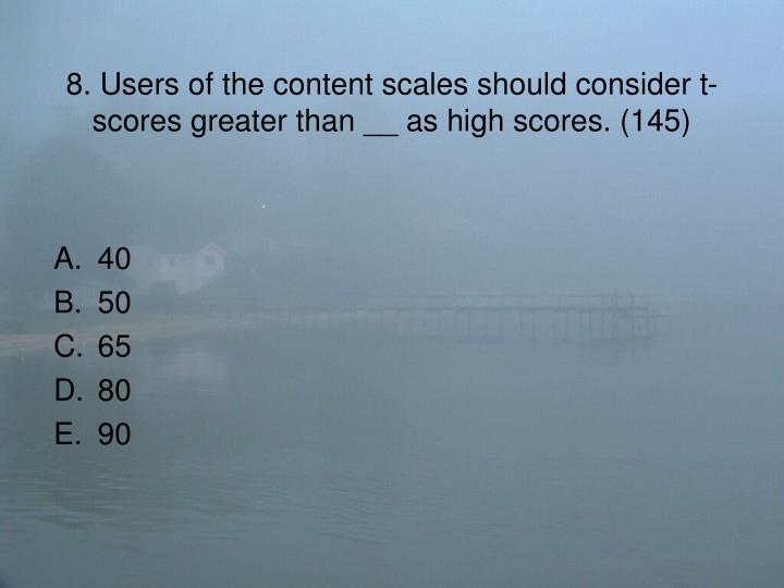 8. Users of the content scales should consider t-scores greater than __ as high scores. (145)