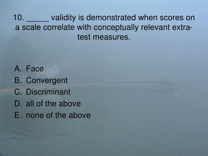 10. _____ validity is demonstrated when scores on a scale correlate with conceptually relevant extra-test measures.