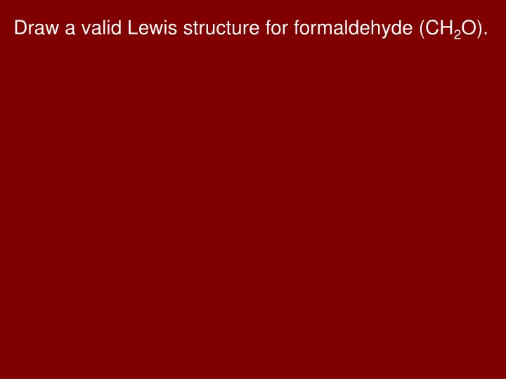 Draw a valid Lewis structure for formaldehyde (CH