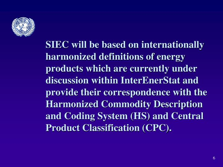 SIEC will be based on internationally harmonized definitions of energy products which are currently under discussion within InterEnerStat and provide their correspondence with the Harmonized Commodity Description and Coding System (HS) and Central Product Classification (CPC).