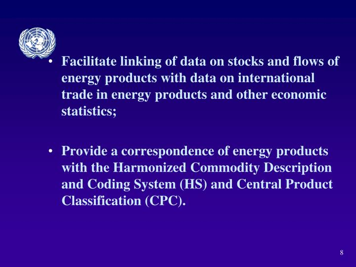 Facilitate linking of data on stocks and flows of energy products with data on international trade in energy products and other economic statistics;
