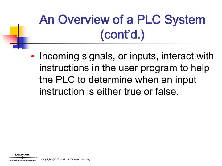 Incoming signals, or inputs, interact with instructions in the user program to help the PLC to determine when an input instruction is either true or false.