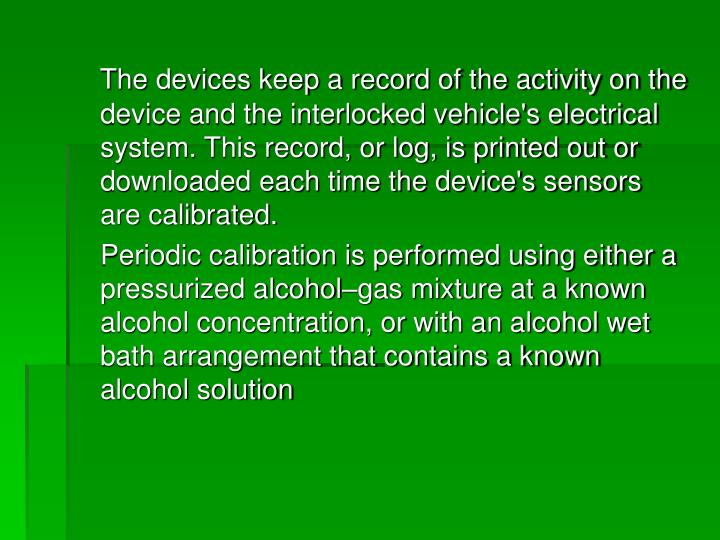 The devices keep a record of the activity on the device and the interlocked vehicle's electrical system. This record, or log, is printed out or downloaded each time the device's sensors are calibrated.