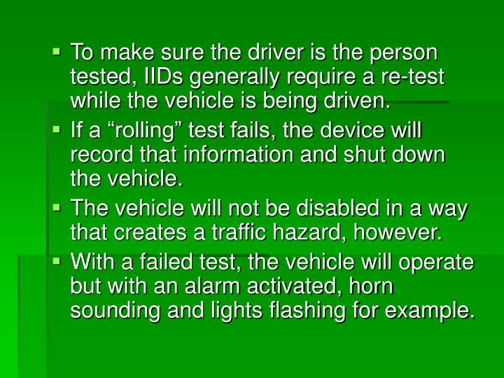 To make sure the driver is the person tested, IIDs generally require a re-test while the vehicle is being driven.