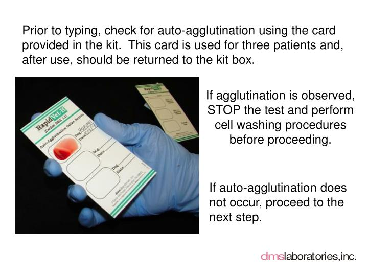 Prior to typing, check for auto-agglutination using the card provided in the kit.  This card is used for three patients and, after use, should be returned to the kit box.