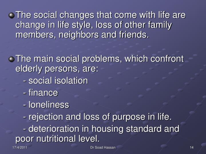 The social changes that come with life are change in life style, loss of other family members, neighbors and friends.