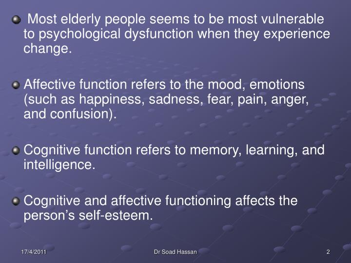 Most elderly people seems to be most vulnerable to psychological dysfunction when they experience ch...