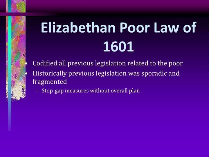 elizabethan poor law 1601 The poor law act 1601 was also known as the elizabethan poor law, 43rd elizabeth or old poor law after the passing of the poor law amendment act in 1834 it formalised earlier practices of.
