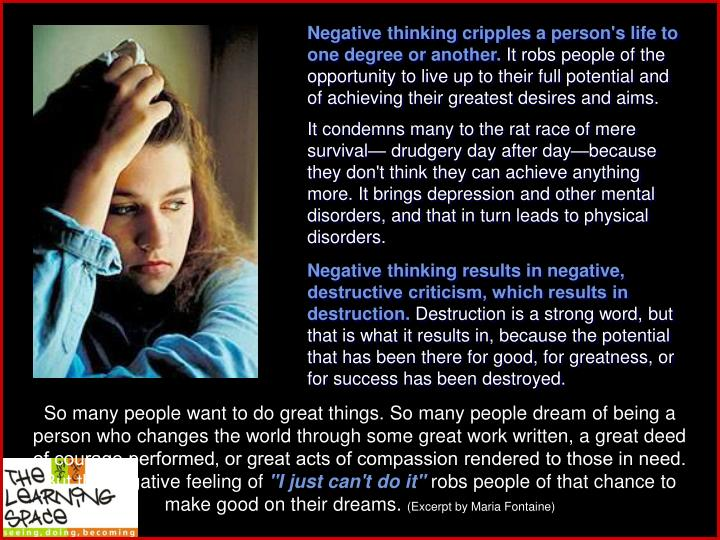 Negative thinking cripples a person's life to one degree or another.