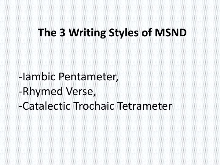The 3 writing styles of msnd iambic pentameter rhymed verse catalectic trochaic tetrameter