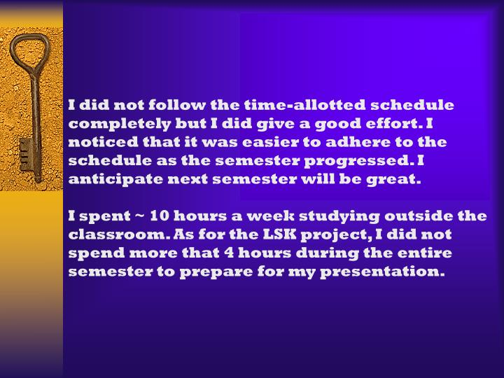 I did not follow the time-allotted schedule completely but I did give a good effort. I noticed that it was easier to adhere to the schedule as the semester progressed. I anticipate next semester will be great.