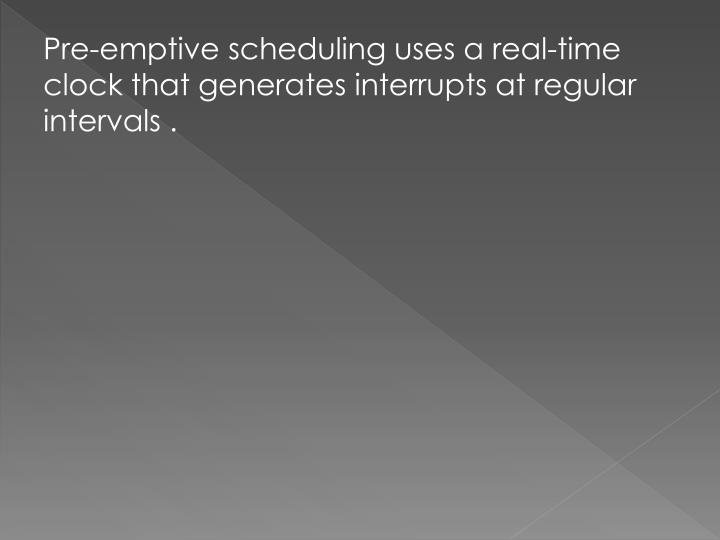 Pre-emptive scheduling uses a real-time clock that generates interrupts at regular