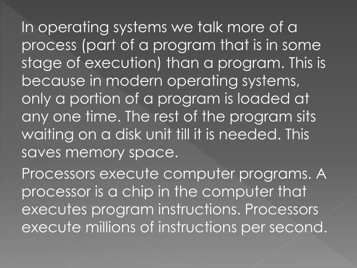 In operating systems we talk more of a process (part of a program that is in some stage of execution) than a program. This is because in modern operating systems, only a portion of a program is loaded at any one time. The rest of the program sits waiting on a disk unit till it is needed. This saves memory space