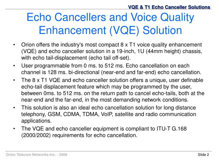 Orion offers the industry's most compact 8 x T1 voice quality enhancement (VQE) and echo canceller solution in a 19-inch, 1U (44mm height) chassis, with echo tail-displacement (echo tail off-set).