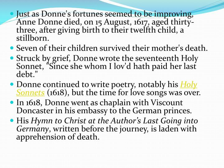 Just as Donne's fortunes seemed to be improving, Anne Donne died, on 15 August, 1617, aged thirty-three, after giving birth to their twelfth child, a stillborn.