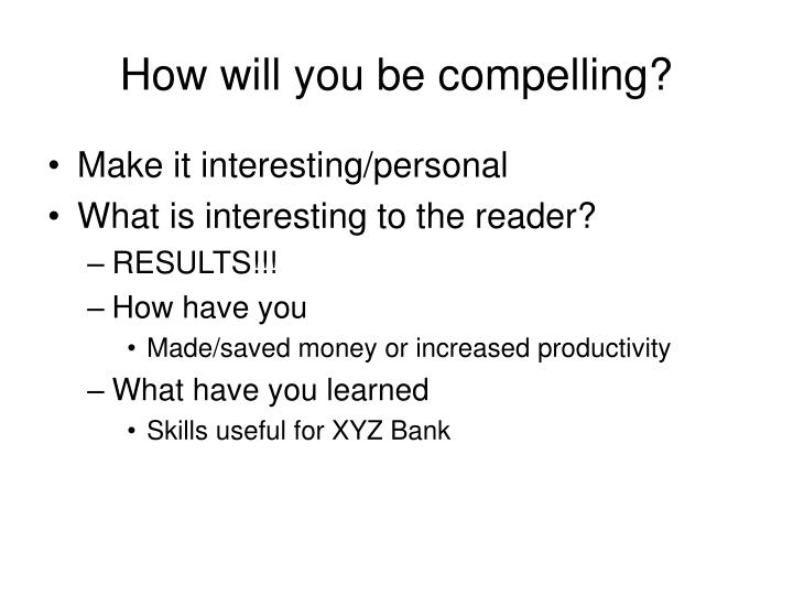 How will you be compelling?