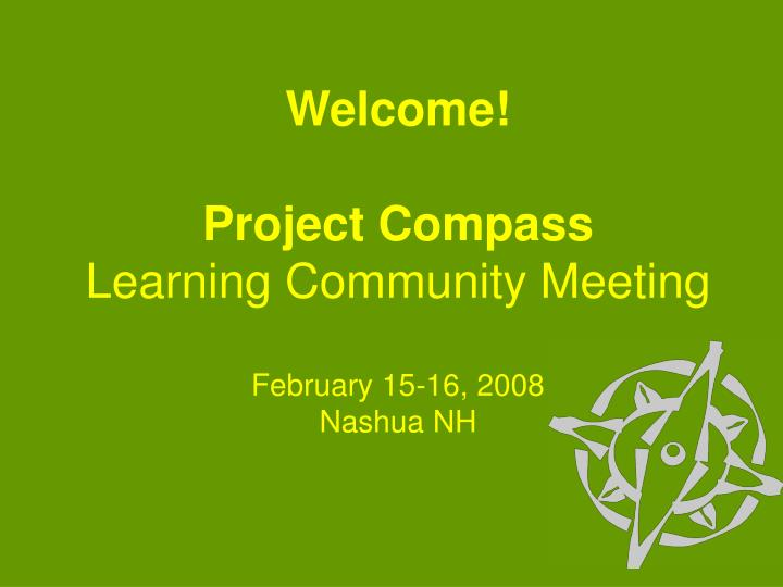 Welcome project compass learning community meeting february 15 16 2008 nashua nh