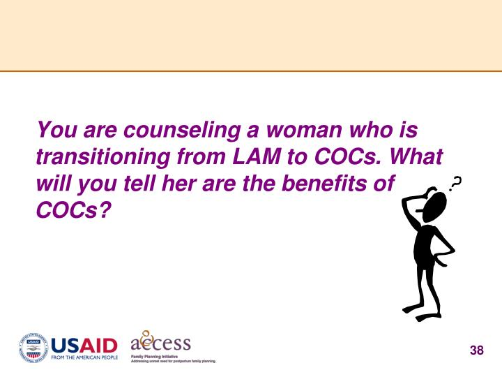 You are counseling a woman who is transitioning from LAM to COCs. What will you tell her are the benefits of COCs?