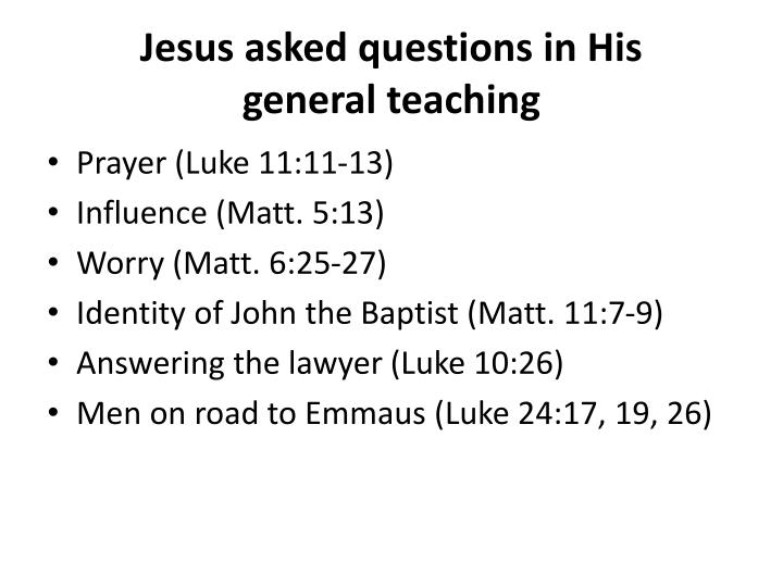Jesus asked questions in His       general teaching