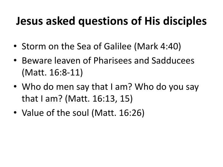 Jesus asked questions of His disciples