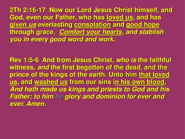 2Th 2:16-17  Now our Lord Jesus Christ himself, and God, even our Father, who has