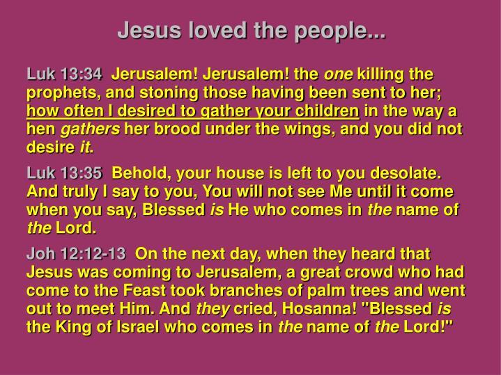 Jesus loved the people...