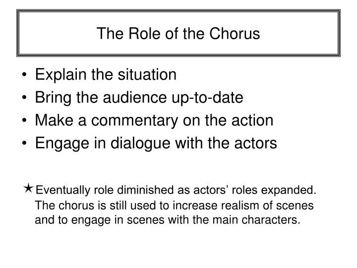 the function of the greek chorus essay The significance of the chorus in oedipus rex lauren min in oedipus rex, the chorus represents the voice of the average citizens and contributes insight that cannot be communicated by the other characters in the play the chorus moves along the story by announcing the arrival of characters and answering questions that help the plot progress.