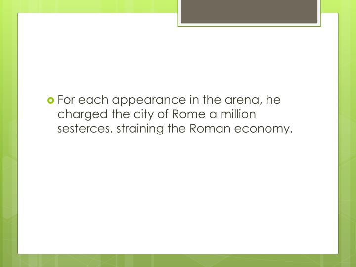 For each appearance in the arena, he charged the city of Rome a million sesterces, straining the Roman economy.