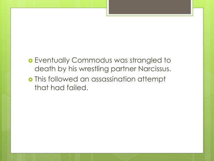 Eventually Commodus was strangled to death by his wrestling partner Narcissus.