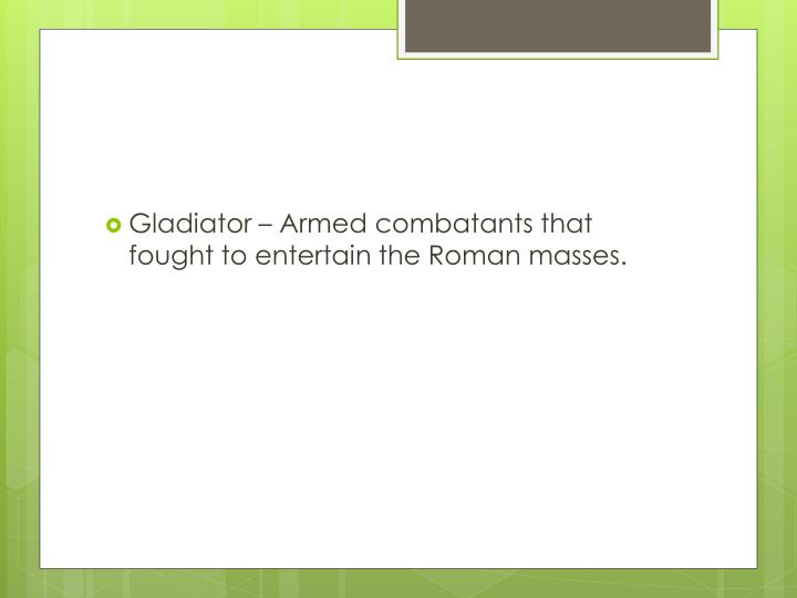 Gladiator – Armed combatants that fought to entertain the Roman masses.
