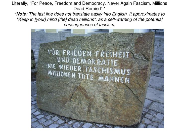 "Literally, ""For Peace, Freedom and Democracy. Never Again Fascism. Millions Dead Remind"".*"