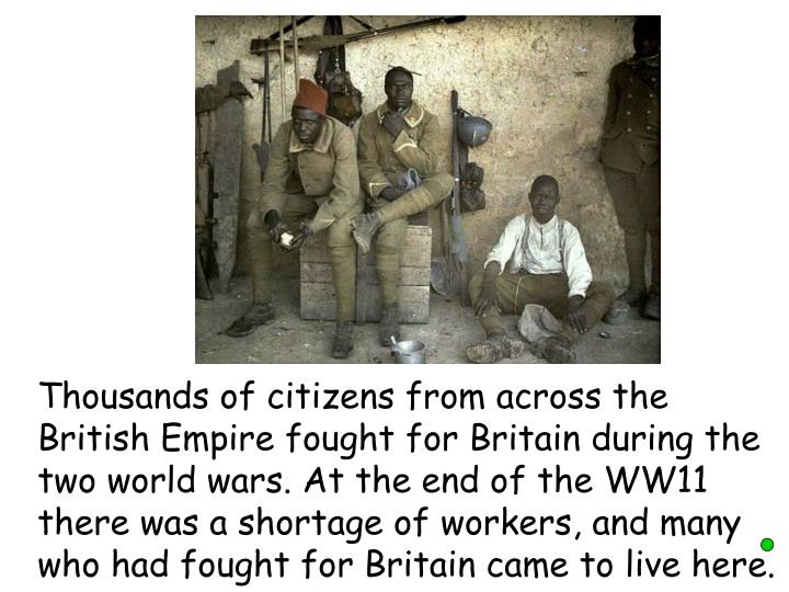 Thousands of citizens from across the British Empire fought for Britain during the two world wars. At the end of the WW11 there was a shortage of workers, and many who had fought for Britain came to live here.