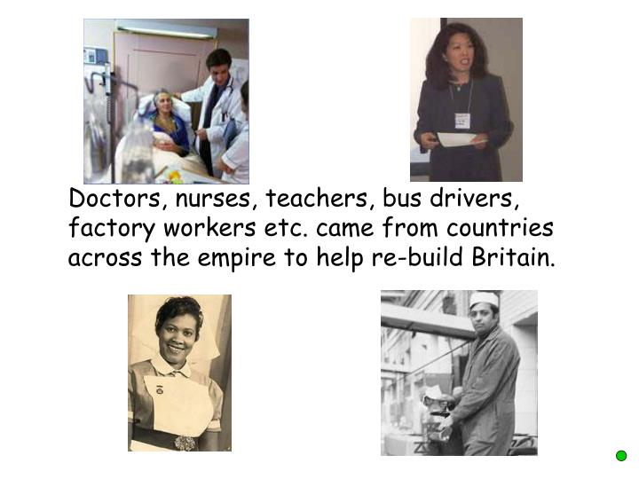 Doctors, nurses, teachers, bus drivers, factory workers etc. came from countries across the empire to help re-build Britain.