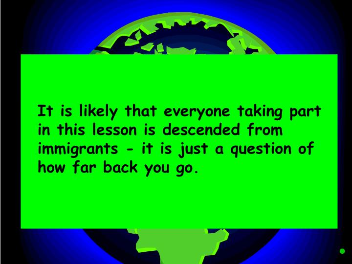 It is likely that everyone taking part in this lesson is descended from immigrants - it is just a q...