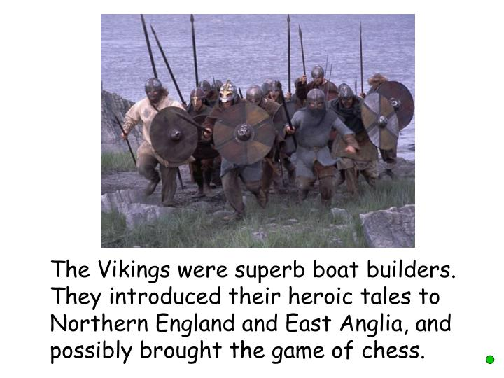 The Vikings were superb boat builders. They introduced their heroic tales to Northern England and East Anglia, and possibly brought the game of chess.