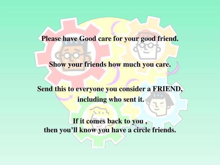 Please have Good care for your good friend.