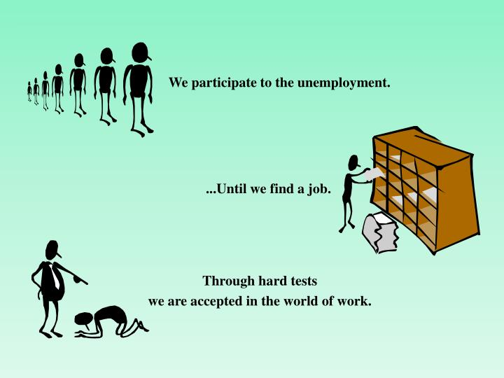 We participate to the unemployment.