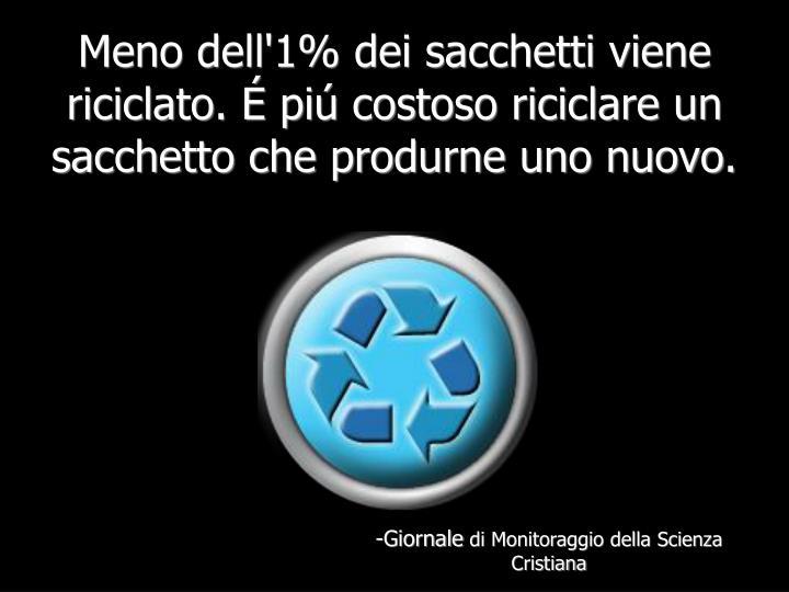 Meno dell'1% dei sacchetti viene riciclato. É piú costoso riciclare un sacchetto che produrne uno nuovo.