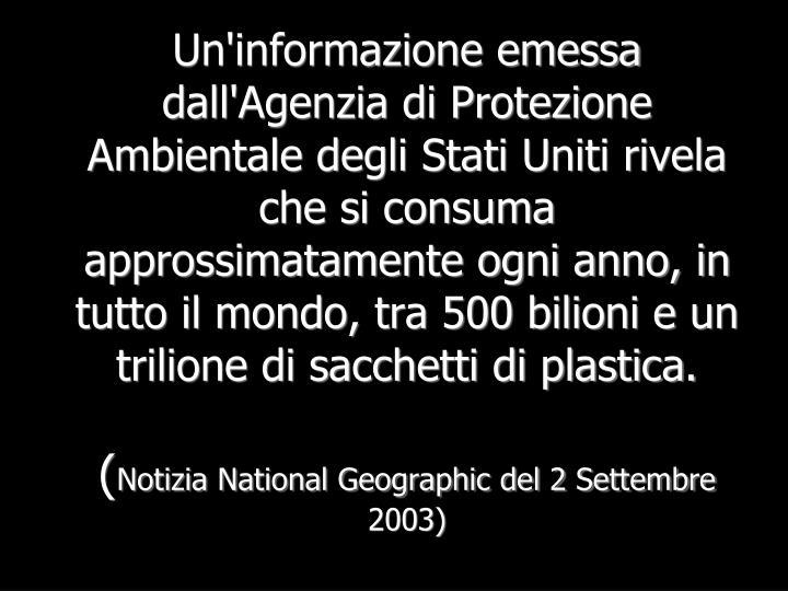 Un'informazione emessa dall'Agenzia di Protezione Ambientale degli Stati Uniti rivela che si consuma approssimatamente ogni anno, in tutto il mondo, tra 500 bilioni e un trilione di sacchetti di plastica.