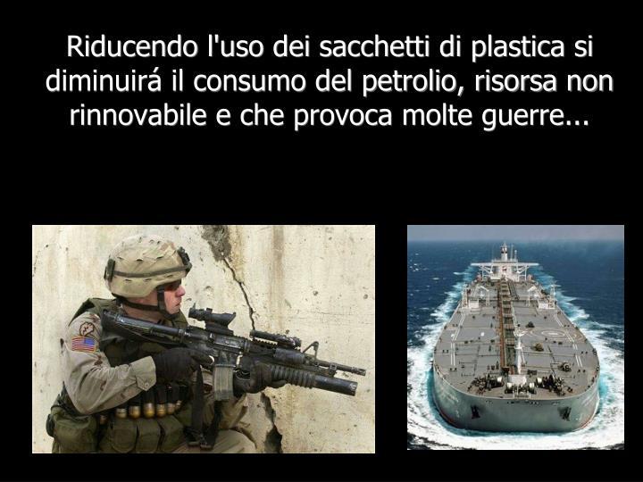 Riducendo l'uso dei sacchetti di plastica si diminuirá il consumo del petrolio, risorsa non rinnovabile e che provoca molte guerre...