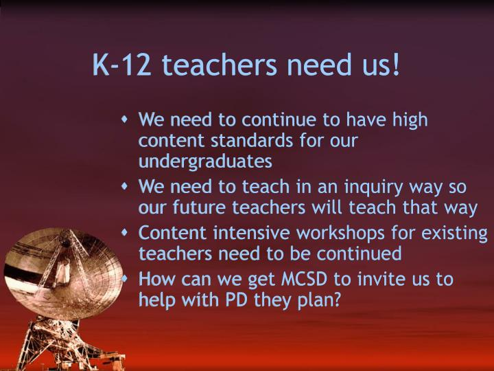 K-12 teachers need us!