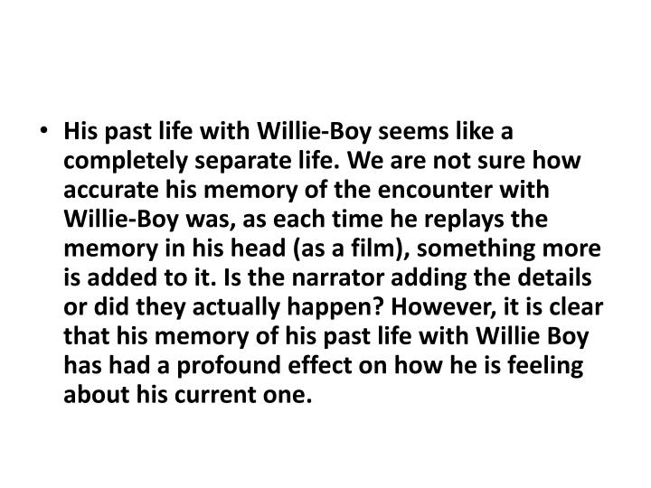 His past life with Willie-Boy seems like a completely separate life. We are not sure how accurate his memory of the encounter with Willie-Boy was, as each time he replays the memory in his head (as a film), something more is added to it. Is the narrator adding the details or did they actually happen? However, it is clear that his memory of his past life with Willie Boy has had a profound effect on how he is feeling about his current one.