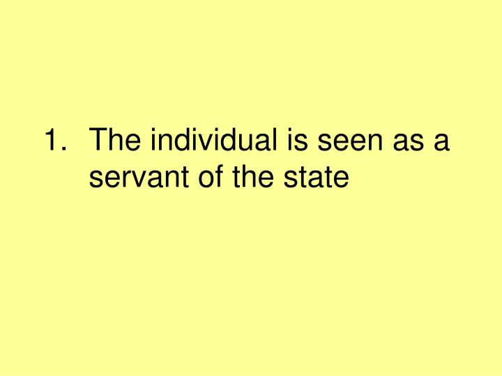 The individual is seen as a servant of the state