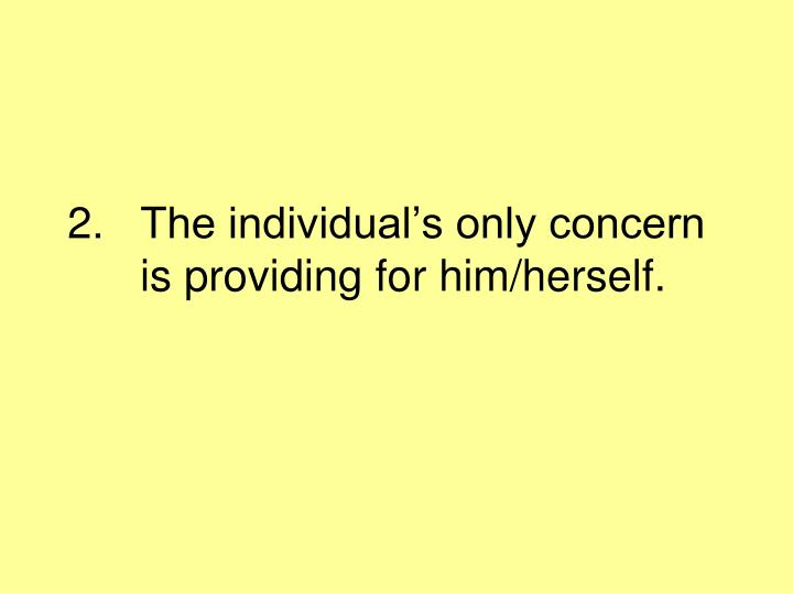 The individual's only concern is providing for him/herself.