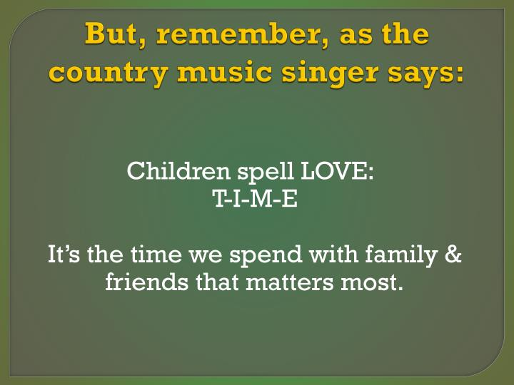 But, remember, as the country music singer says: