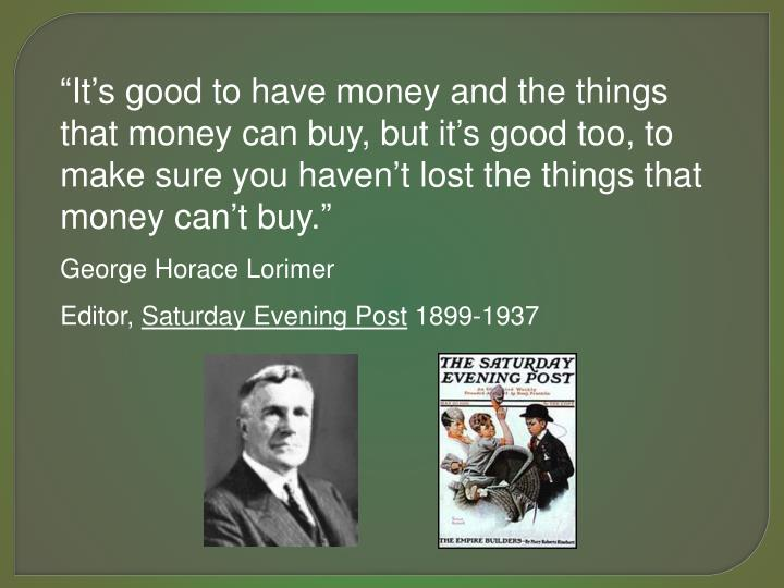 """It's good to have money and the things that money can buy, but it's good too, to make sure you haven't lost the things that money can't buy."""