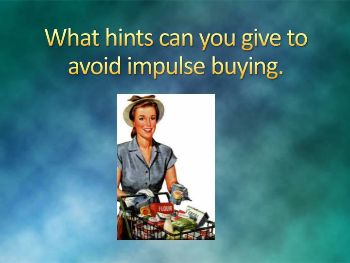 What hints can you give to avoid impulse buying.