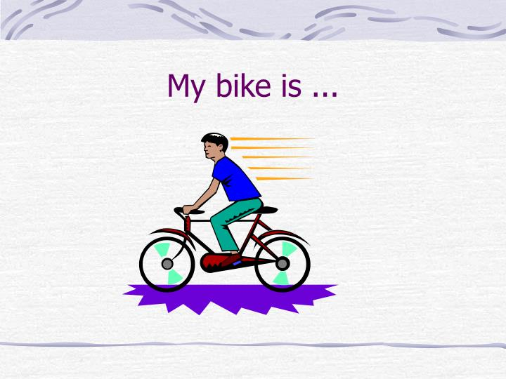 My bike is ...